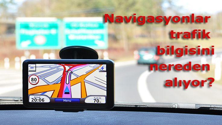 Navigasyonlar trafik bilgisini nereden alıyor?