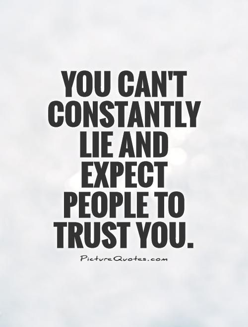 You can't constantly lie and expect people to trust you. Picture Quotes.