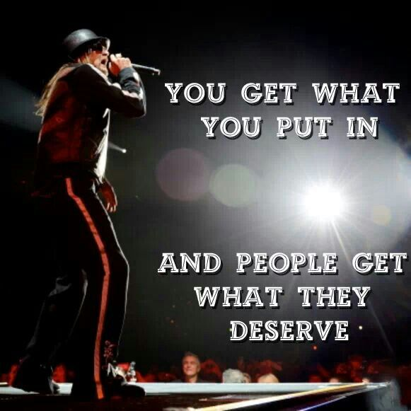 You get what you put in and people get what they deserve. Kid Rock lyrics.                                                                                                                                                      More