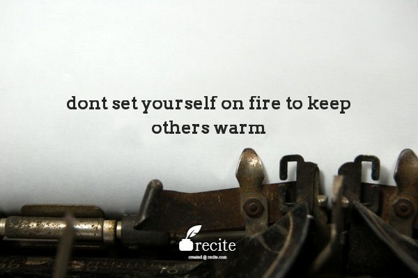 Dont Set Yourself On Fire To Keep Others Warm Quote From Recite