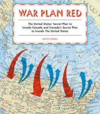 War Plan Red: America'S Secret Plans To Invade Canada And Canada'S Secret Plans To Invade The U.S. PDF