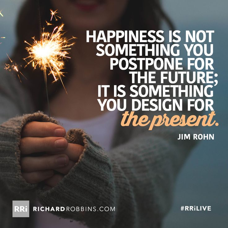 Happiness is not somethings you postpone for the future; it is something you design for the present. #RRiLIVE www.richardrobbins.com