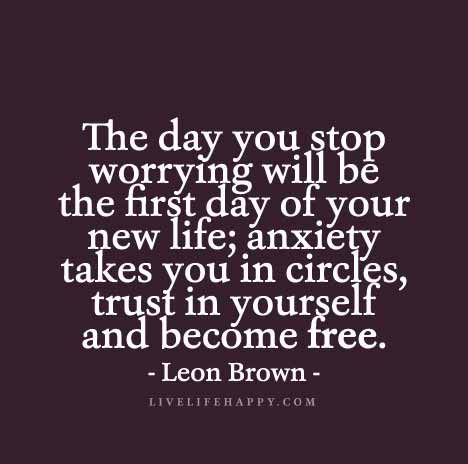 Live Life Happy Quote - The day you stop worrying will be the first day of your new life; anxiety takes you in circles, trust in yourself and become free. - Leon Brown