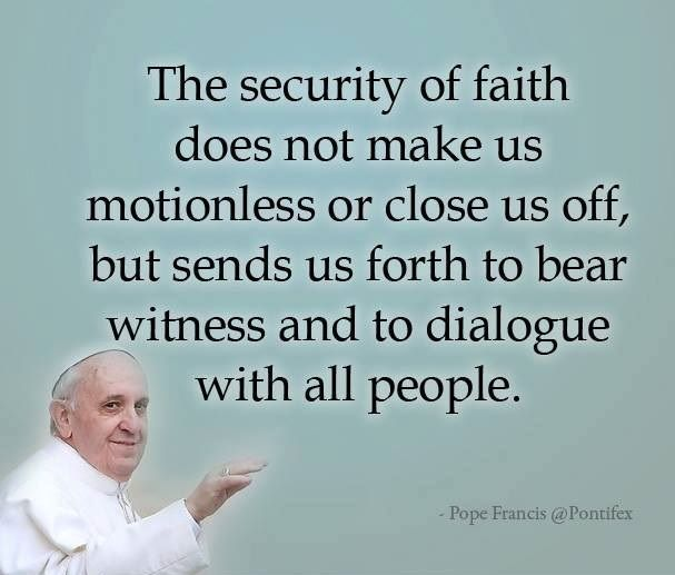 The security of faith does not make us motionless or close us off, but sends us forth to bear…