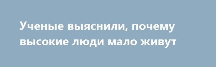 Ученые выяснили, почему высокие люди мало живут http://kleinburd.ru/news/uchenye-vyyasnili-pochemu-vysokie-lyudi-malo-zhivut/  Большинство высоких людей редко живет дольше 60 лет. Сотрудники исследовательского центра в Уайтхолле установили причину этого феномена, пишет world.fedpress.ru.По мнению экспертов, вместе с высоким ростом у человека появляется склонность к развитию болезней сердечно-сосудистой системы, так как увеличиваются пропорции кровеносной системы. Организм высоких людей…