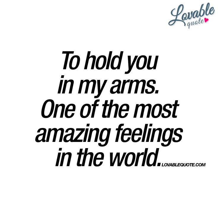 To Hold You In My Arms. One Of The Most Amazing Feelings.