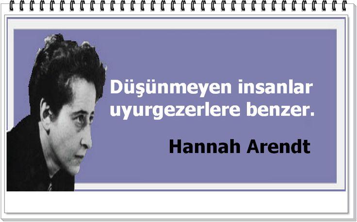 Düşünmeyen insanlar uyurgezerlere benzer.  -Hannah Arendt
