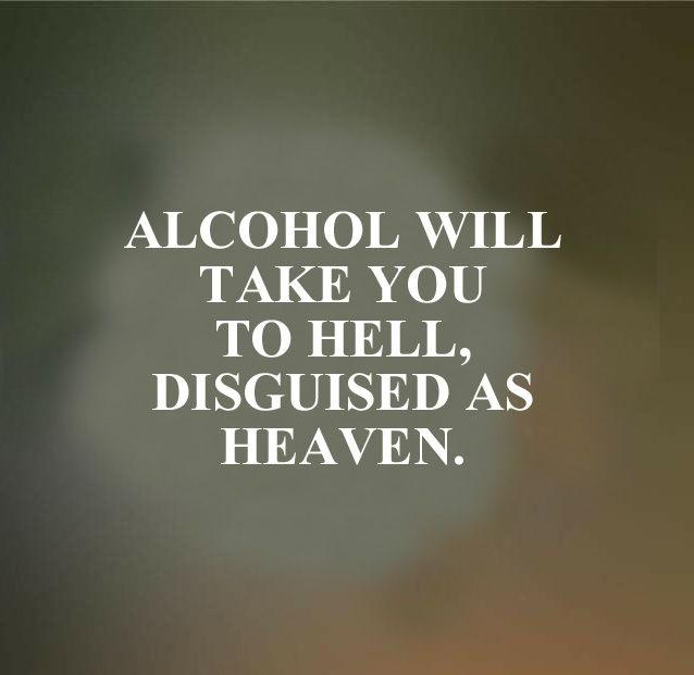 Alcohol will take to to hell, disguised as Heaven.