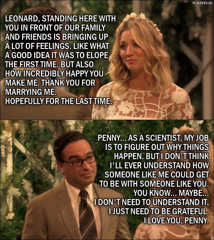 Quote from The Big Bang Theory 10x01: Penny Hofstadter: Leonard, standing here with you in front of our family and friends is bringing up a lot of feelings. Like what a good idea it was to elope the first time. But also how incredibly happy you make me. Thank you for marrying me. Hopefully for the last time. Leonard Hofstadter: Penny... as a scientist, my job is to figure out why things happen. But I don't think I'll ever understand how someone like me could get to be with someone like…