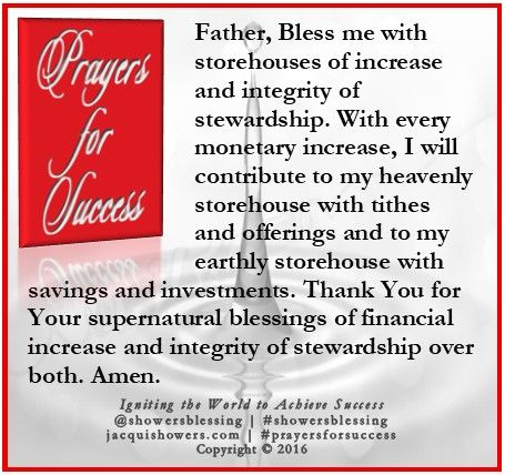 PRAYER FOR SUCCESS: Father, Bless me with storehouses of increase and integrity of stewardship. With every monetary increase, I will contribute to my heavenly storehouse with tithes and offerings and to my earthly storehouse with savings and investments. Thank You for Your supernatural blessings of financial increase and integrity of stewardship over both. Amen. #showersblessing #prayersforsuccess www.prayersforsuccess.com