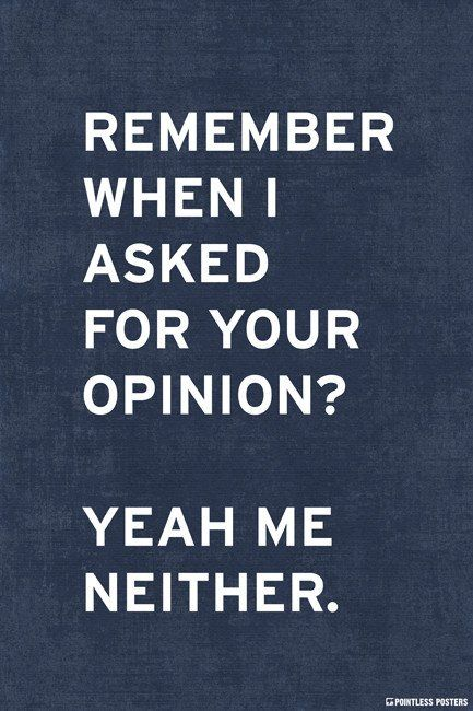 This is funny as hell to me. Although I constantly ask for people's opinions (even when I don't want agree) it's still fitting for the few times when someone butts into a conversation who I was NOT talking to.