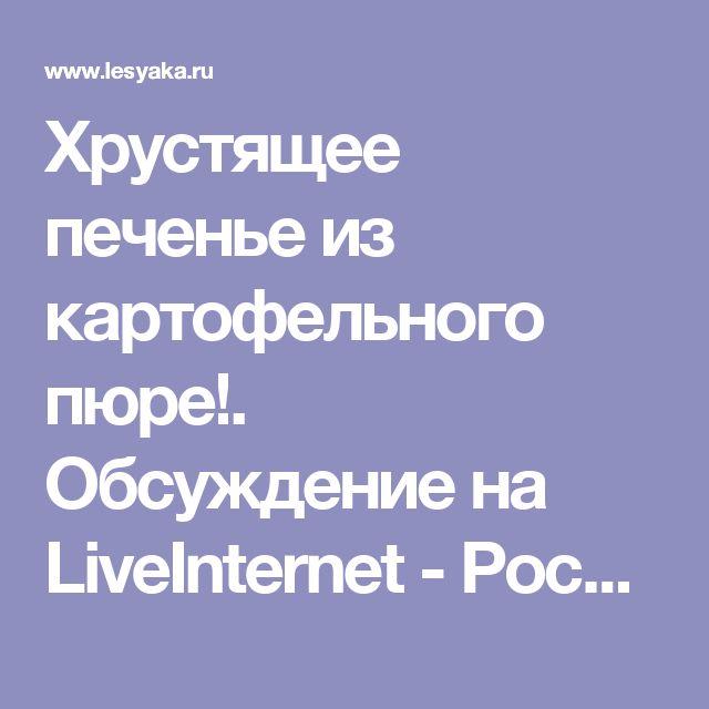 Хрустящее печенье из картофельного пюре!. Обсуждение на LiveInternet - Российский Сервис Онлайн-Дневников