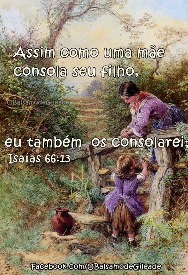 """Assim como uma mãe consola seu filho, também eu os consolarei; em Jerusalém vocês serão consolados"""".  Isaías 66:13"""
