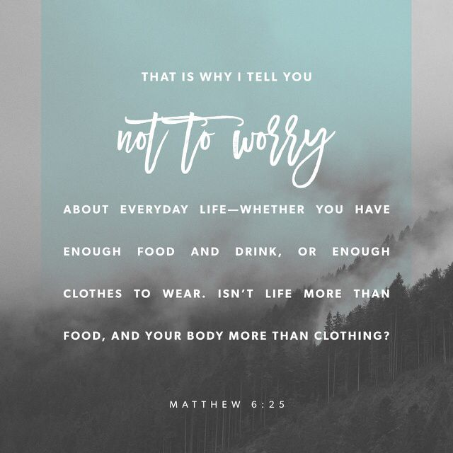 """""So I tell you, don't worry about the things you need to live—what you will eat, drink, or wear. Life is more important than food, and the body is more important than what you put on it."" ‭‭Matthew‬ ‭6:25‬ ‭ERV‬‬ http://bible.com/406/mat.6.25.erv"