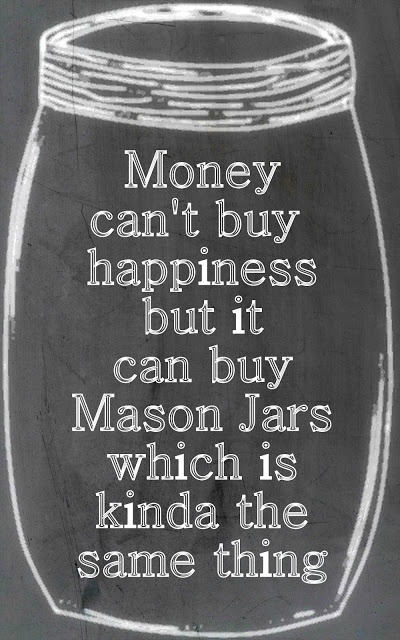 Money can't buy happiness but it can buy Mason Jars which is kinda the same thing.