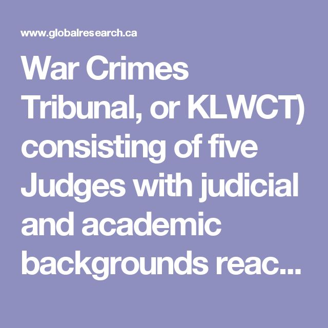 """War Crimes Tribunal, or KLWCT) consisting of five Judges with judicial and academic backgrounds reached a unanimous verdict that found George W Bush and Tony Blair guilty of crimes against peace, crimes against humanity, and genocide as a result of their roles in the Iraq War."""" (5)"""