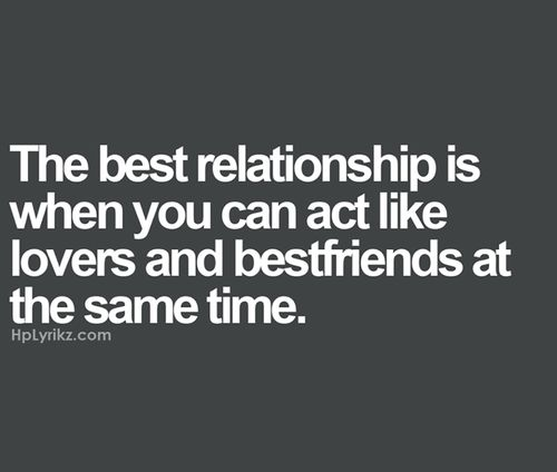 The best relationship is when you can act like lovers and best friends at the same time.