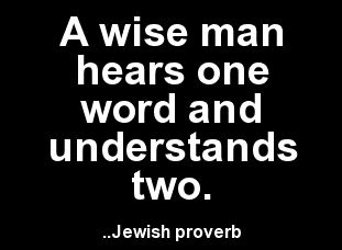 A wise man hears one word and understands two. Jewish proverb