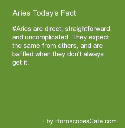 Aries are direct, straightforward and uncomplicated. They expect the same from others