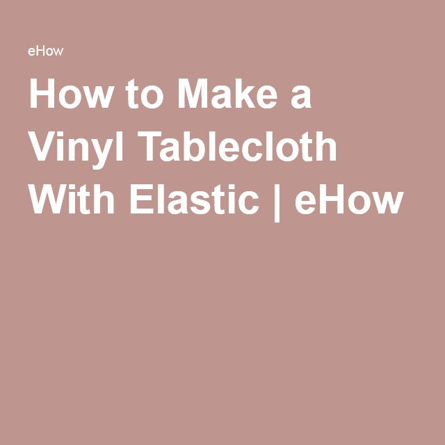 How to Make a Vinyl Tablecloth With Elastic | eHow