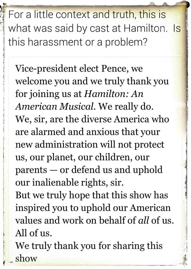 I truly applaud the cast of Hamilton. They said what needed to be said in such a way that could never be interpreted as disrespectful. This is what the orange fascist calls «harassing» VP Pence. This exemplifies how he and his right-winger accomplices spin facts and truth. Really reminds me of Nazi propaganda. ©Four Years of Fight