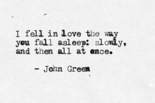 """I fell in love the way you fall asleep: slowly, and then all at once."" - John Green"
