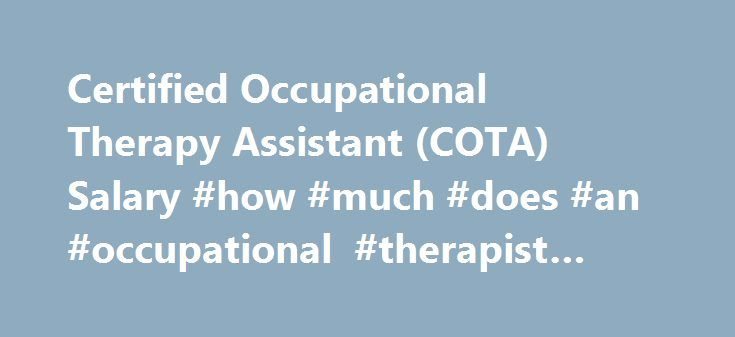 Certified Occupational Therapy Assistant (COTA) Salary #how #much #does #an #occupational #therapist #assistant #make http://tablet.nef2.com/certified-occupational-therapy-assistant-cota-salary-how-much-does-an-occupational-therapist-assistant-make/  # Certified Occupational Therapy Assistant (COTA) Salary Job Description for Certified Occupational Therapy Assistant (COTA) The position of Certified Occupational Therapy Assistant (COTA) entails the oversight, administration and assistance of…