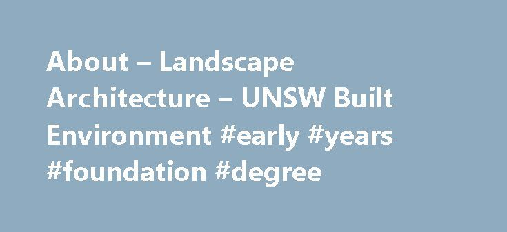 About – Landscape Architecture – UNSW Built Environment #early #years #foundation #degree http://degree.remmont.com/about-landscape-architecture-unsw-built-environment-early-years-foundation-degree/  #landscape architecture degree # Landscape Architecture What is Landscape Architecture? Landscape Architecture is a design profession that combines art and science and is a powerful discipline. Studying Landscape Architecture will give you the skills that will lead to you having…