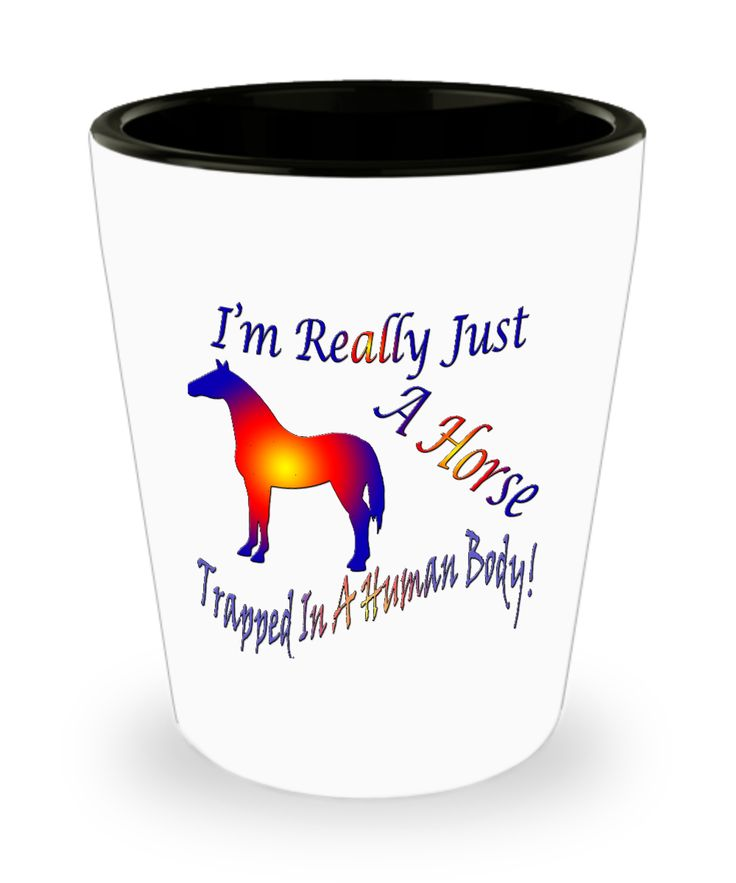 I'm Really Just A Horse Trapped In A Human Body Shot Glass