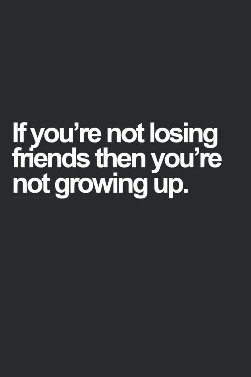 A Lot Of People Donu0027t Want To Lose Friends, No Matter The Costs. But Losing  Friends Is Integral To Growing Up And Maturing. It Means You Know What You  Want ...