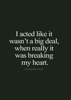 I acted like it wasn't a big deal when it was really breaking my heart