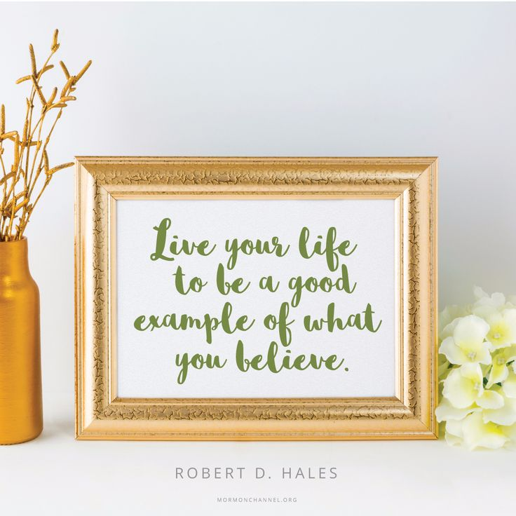 """Live your life to be a good example of what you believe—in word and deed."" -Robert D. Hales"