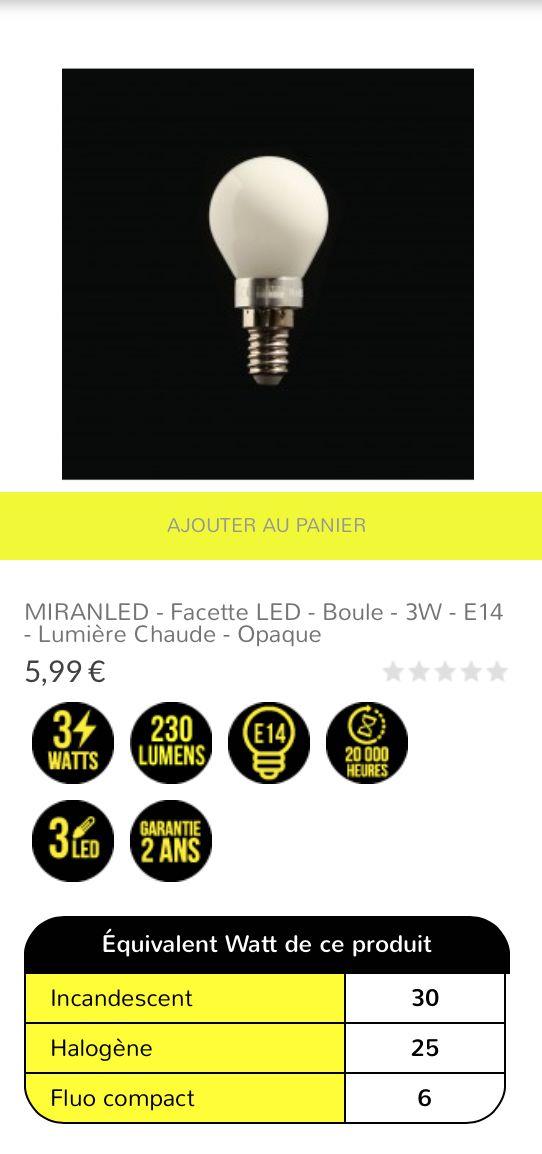 MIRANLED - Facette LED - Boule - 3W - E14 - lumière chaude - opaque 5,99 € Ampoule LED en facette, en verre opaque et culot traditionnel E14 à visser. Idéale pour une luminosité chaude immédiate à l'allumage. Cette ampoule est composée de facettes LED Epistar disposées pour fournir un faisceau lumineux à 360°. Le rendu lumineux équivaut à une puissance 25/30W halogène/incandescent pour une consommation réelle de 3W.