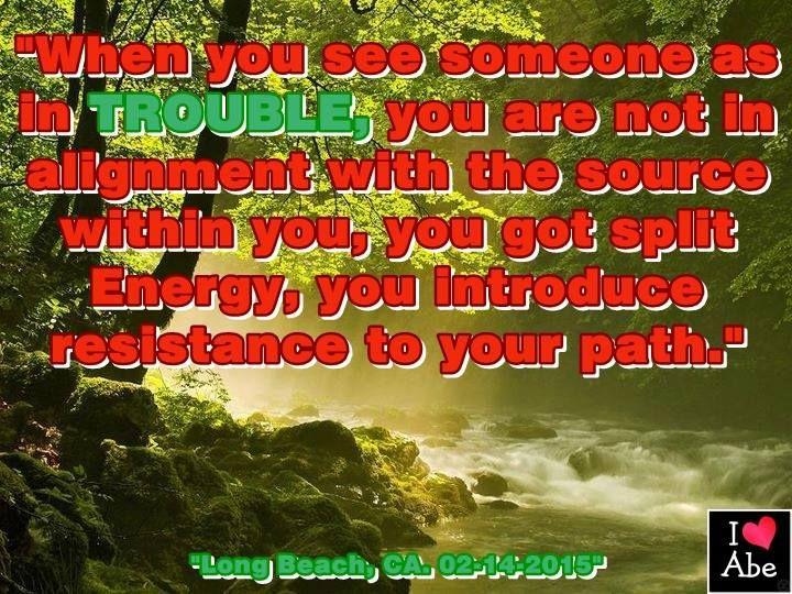 """""""Cuando ves a alguien como en PROBLEMAS, no estás en Alineación con la Fuente dentro tuyo, tienes la Energía dividida, le introdujiste resistencia a tu camino."""""""
