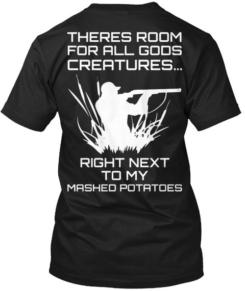 Theres Room For All Gods Creatures... Right Next To My Mashed Potatoes Black T-Shirt Back | Funny Hunting T Shirts for Men   Style: Hanes Tagless Tee  Available Color: Black, Denim Blue, Navy Blue, Purple, Lime.  Price: 24.99$