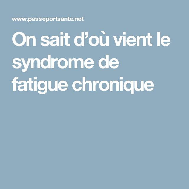 On sait d'où vient le syndrome de fatigue chronique
