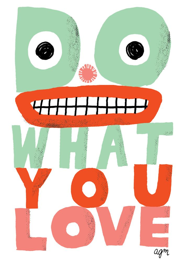 Do What You Love by Andy J Miller (from Advice to Sink in Slowly, via Where the Lovely Things Are)