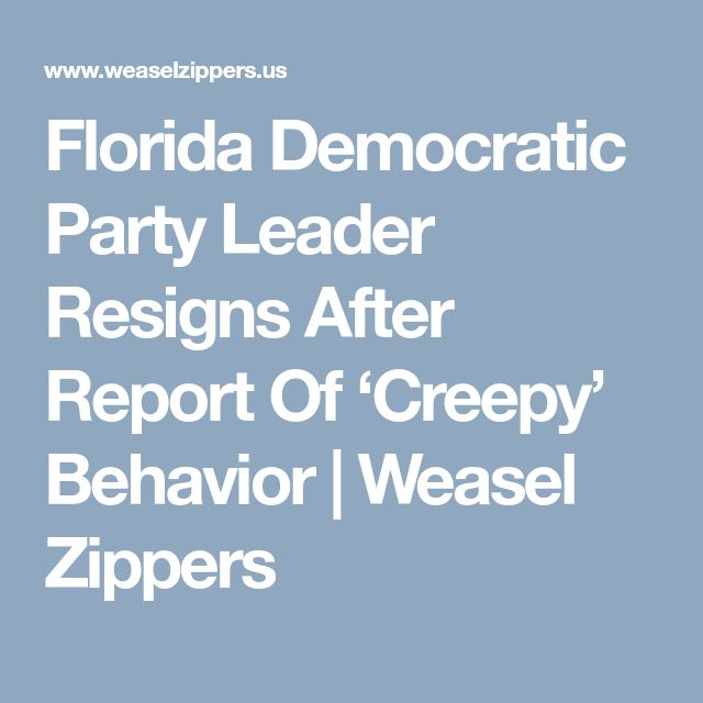 Florida Democratic Party Leader Resigns After Report Of 'Creepy' Behavior | Weasel Zippers
