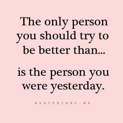 """""""The only person you should try to be better than... is the person you were yesterday."""""""