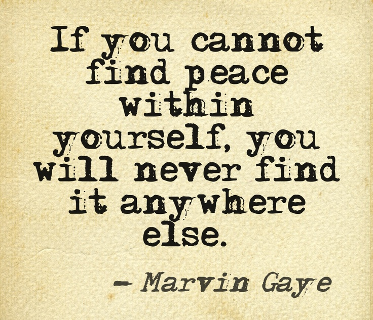 """If you cannot find peace within yourself, you will never find it anywhere else.""  ~ Marvin Gaye"