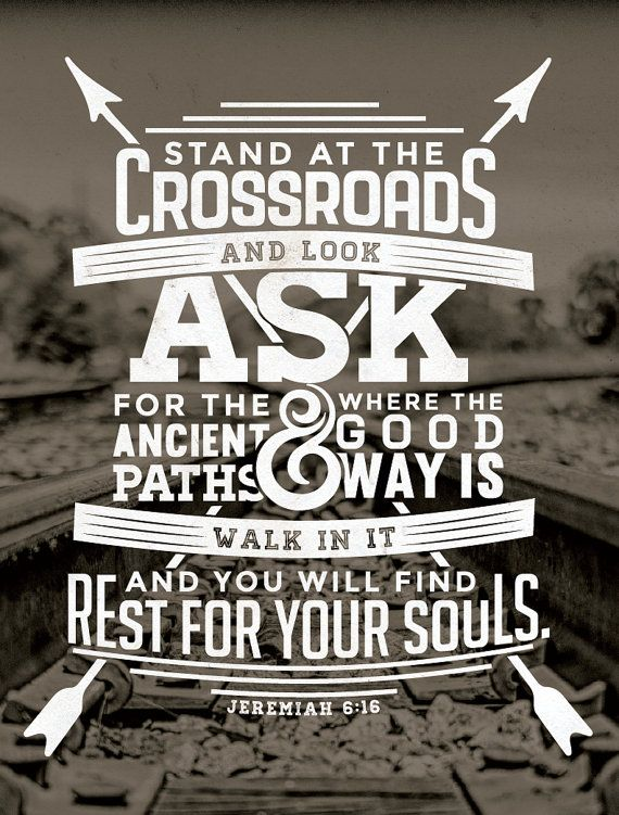 Thus saith the Lord, Stand ye in the ways, and see, and ask for the old paths, where is the good way, and walk therein, and ye shall find rest for your souls.  Jeremiah 6:16