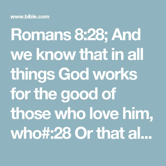 Romans 8:28; And we know that in all things God works for the good of those who love him, who#:28 Or that all things work together for good to those who love God, who; or that in all things God works together with those who love him to bring about what is good—with those who have been called according to his purpose.