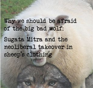 Why we should be afraid of the big bad wolf: Sugata Mitra and the neoliberal takeover in sheep's clothing