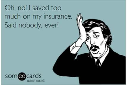 Oh, no! I saved too much on my insurance. Said nobody, ever!