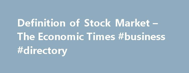 Definition of Stock Market – The Economic Times #business #directory http://business.remmont.com/definition-of-stock-market-the-economic-times-business-directory/  #stock markets # Definition of 'Stock Market' Definition: It is a place where shares of pubic listed companies are traded. The primary market is where companies float shares to the general public in an initial public offering (IPO) to raise capital. Description: Once new securities have been sold in the primary market, they are…