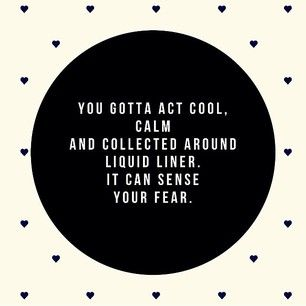 You gotta act cool, calm and collected around liquid liner. It can sense your fear!