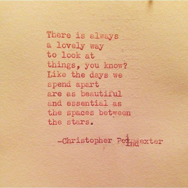 "There is always a lovely way to look at things, you know? ""The universe and her, and I"" series poem #58, by Christopher Poindexter.."