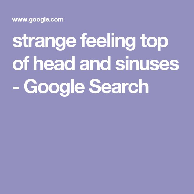 strange feeling top of head and sinuses - Google Search
