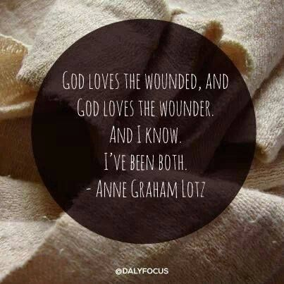 God loves the wounded, and God loves the wounder, and I know: I've been both. - Anne Graham Lotz