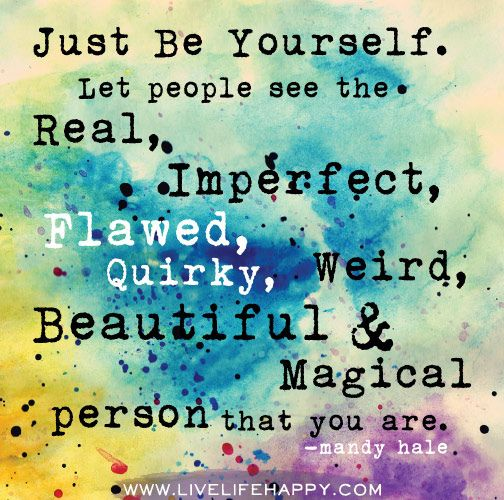 Just be yourself. Let people see the real, imperfect, flawed, quirky, weird, beautiful, magical person that you are. -Mandy Hale by deeplifequotes, via Flickr